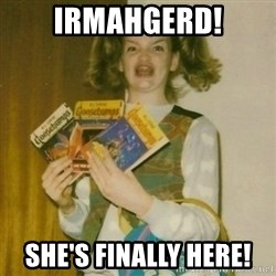 ermahgerd, mershed perderders girl - Irmahgerd! She's finally here!