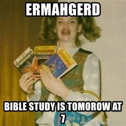 ermahgerd, mershed perderders girl - ERmahgerd Bible study is tomorow at 7