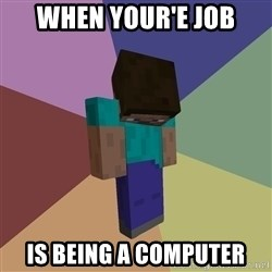 Depressed Minecraft Guy - When your'e job is being a computer