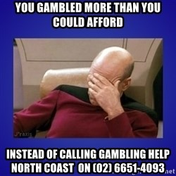 Picard facepalm  - you gambled more than you could afford instead of calling Gambling Help       North Coast  on (02) 6651-4093