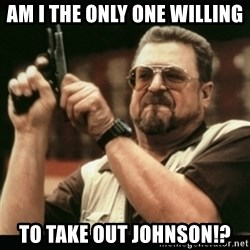 am i the only one around here - am i the only one willing to take out johnson!?