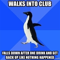 Socially Awkward Penguin - walks into club falls down after one drink and get back up like nothing happened