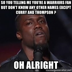 Kevin Hart Face - So you telling me you're a warriors fan but don't know any other names except Curry and thompson ?  Oh alright