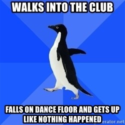 Socially Awkward Penguin - Walks into the club Falls on dance floor and gets up like nothing happened