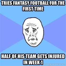 Okay Guy - Tries Fantasy Football for the first time Half of his team gets injured in week 1