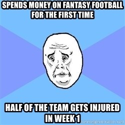 Okay Guy - SPends money on fantasy football for the first time Half of the team gets injured in week 1
