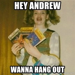 ermahgerd, mershed perderders girl - Hey Andrew Wanna hang out