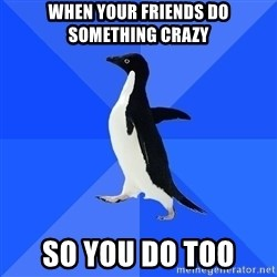 Socially Awkward Penguin - When Your friends do something crazy  so you do too