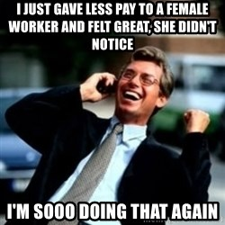 HaHa! Business! Guy! - I just Gave less pay to a female worker and felt great, she didn't notice I'm sooo doing that again