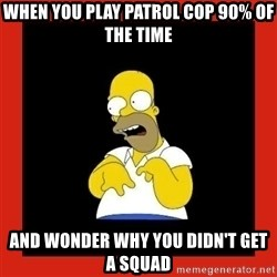 Homer retard - When you play patrol cop 90% of the time and wonder why you didn't get a squad
