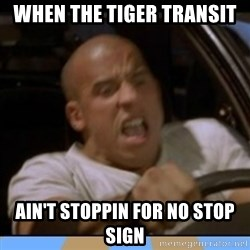 fast and furious - When the tiger transit  ain't stoppin for no stop sign