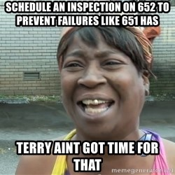 Ain`t nobody got time fot dat - schedule an INSPECTION on 652 to prevent failures like 651 has terry aint got time for that