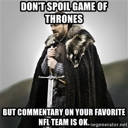 Game of Thrones - Don't spoil Game of thrones but commentary on your favorite nfl team is ok.