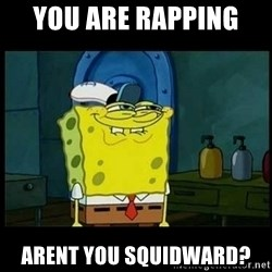 Don't you, Squidward? - You are Rapping  Arent you squidward?