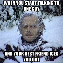 Frozen Jack - When you start talking to one guy  And your bEst friend ices you out