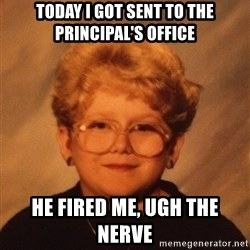 60 Year-Old Girl - Today i goT sent to the principal's offIce  He fired me, Ugh the nerve