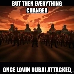 until the fire nation attacked. - BUT THEN EVERYTHING CHANGED ONCE LOVIN DUBAI ATTACKED
