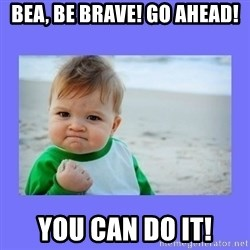 Baby fist - Bea, be brave! go ahead! you can do it!