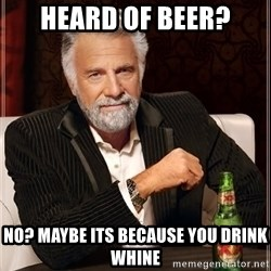The Most Interesting Man In The World - heard of beer? no? Maybe its because you drink whine