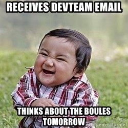 Evil Plan Baby - Receives devteam email Thinks about the boules tomorrow