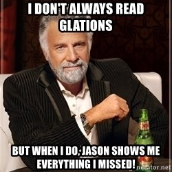 The Most Interesting Man In The World - I don't always read glations But when I do, Jason shows me everything I missed!