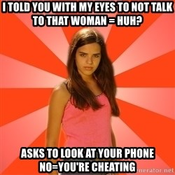 Jealous Girl - I told you with my eyes to not talk to that woman = Huh? Asks to look at your Phone no=you're cheating