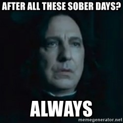 Always Snape - After all these sober days? always