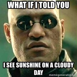 What if I told you / Matrix Morpheus - What if I told you I see sunshine on a cloudy day