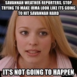 mean girls - Savannah weather reporters, stop trying to make irma look like its going to hit savannah hard It's not going to happen
