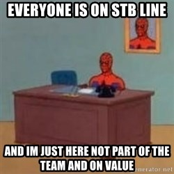 and im just sitting here masterbating - everyone is on stb line and im just here not part of the team and on value