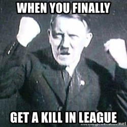 Successful Hitler - when you finally get a kill in league