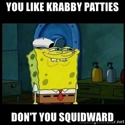 Don't you, Squidward? - You like krabby patties Don't you squidward