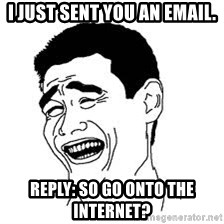 Dumb Bitch Meme - I just sent you an email. reply: So go onto the internet?
