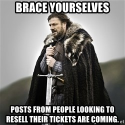 Game of Thrones - brace yourselves posts from people looking to resell their tickets are coming.