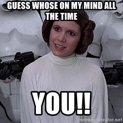 princess leia - Guess whose on my mind all the time You!!