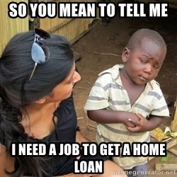 you mean to tell me black kid - So you mean to tell me I need a job to get a home loan