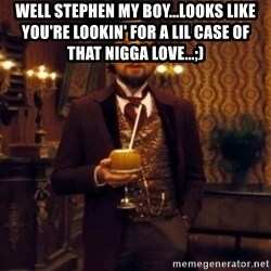 Django Unchained Attention - Well Stephen my boy...Looks like you're lookin' for a lil case of that nigga love...;)