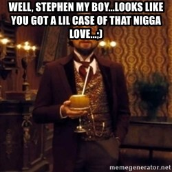 Django Unchained Attention - Well, STephen my boy...looks like you got a lil case of that nigga love...;)
