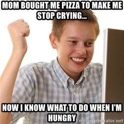First Day on the internet kid - mom bought me pizza to make me stop crying... now i know what to do when i'm hungry