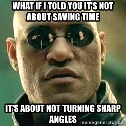 What if I told you / Matrix Morpheus - what if I told you it's not about saving time it's about not turning sharp angles