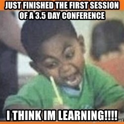 I FUCKING LOVE  - Just finished the first session of a 3.5 day conference I think im learning!!!!