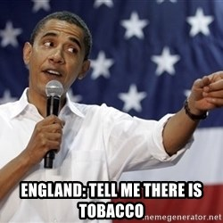 Obama You Mad - ENGLAND: tell me there is tobacco