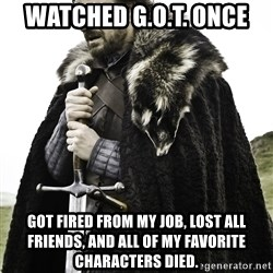 Sean Bean Game Of Thrones - Watched G.O.T. ONCE Got fired from my job, lost all friends, and all of my favorite chaRacters died.