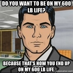 Archer - Do you want to be on my 600 lb life? Because that's how you end up on my 600 lb life.