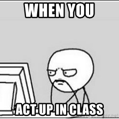 computer guy - when you  act up in class