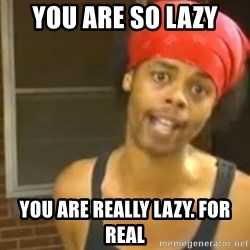 Bed Intruder - You are so lAZy You aRe reAlly laZy. For real