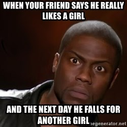 kevin hart nigga - When your friend Says he really likes a girl And the next day he falls for another girl