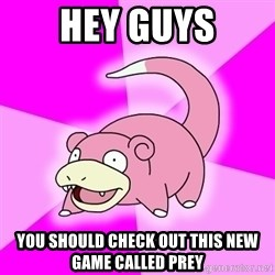 Slowpoke - Hey guys You should check out this new game called prey