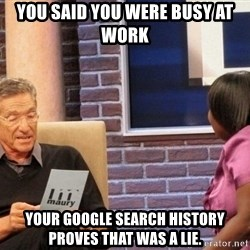 Maury Lie Detector - You said you were busy at work Your google search history proves that was a lie.