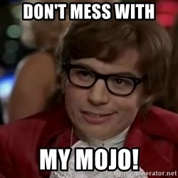 Austin Power - Don't mess with  my mojo!
